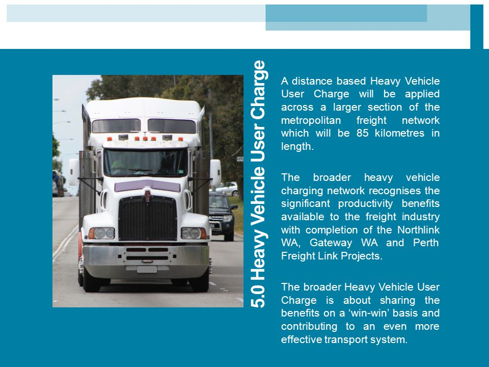5.0 Heavy Vehicle User Charge A distance based Heavy Vehicle User Charge will be applied across a larger section of the metropolitan freight network w