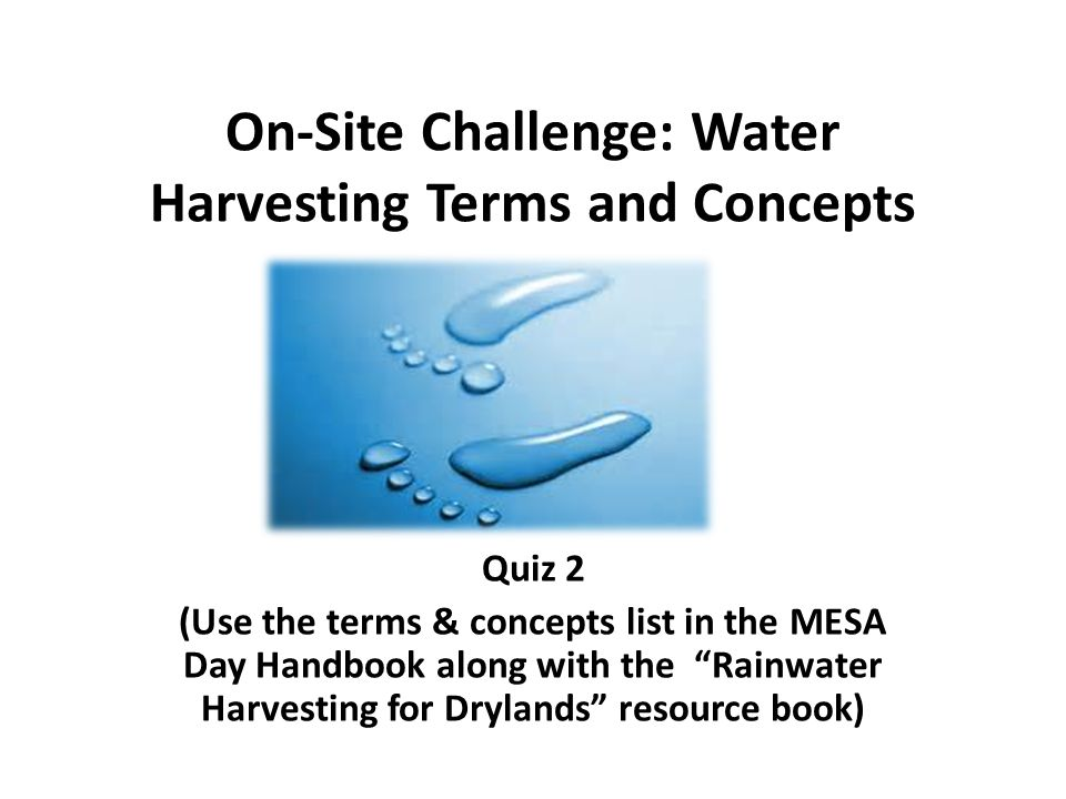 On-Site Challenge: Water Harvesting Terms and Concepts Quiz 2 (Use the terms & concepts list in the MESA Day Handbook along with the Rainwater Harvesting for Drylands resource book)