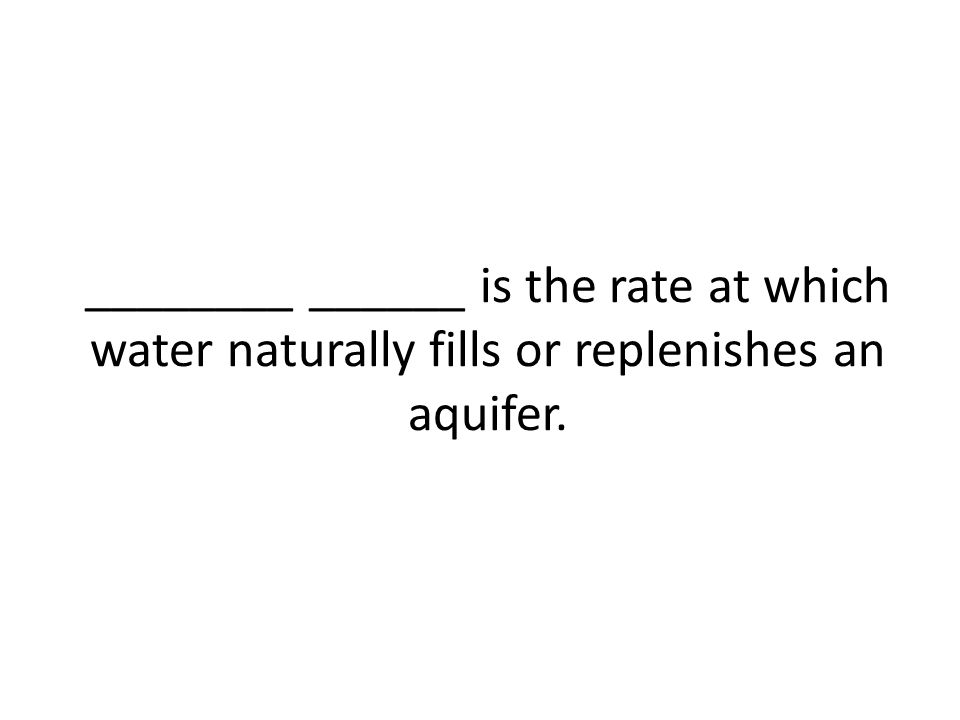________ ______ is the rate at which water naturally fills or replenishes an aquifer.