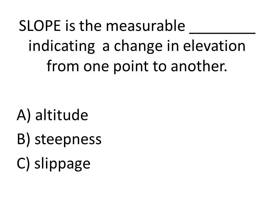 SLOPE is the measurable ________ indicating a change in elevation from one point to another.