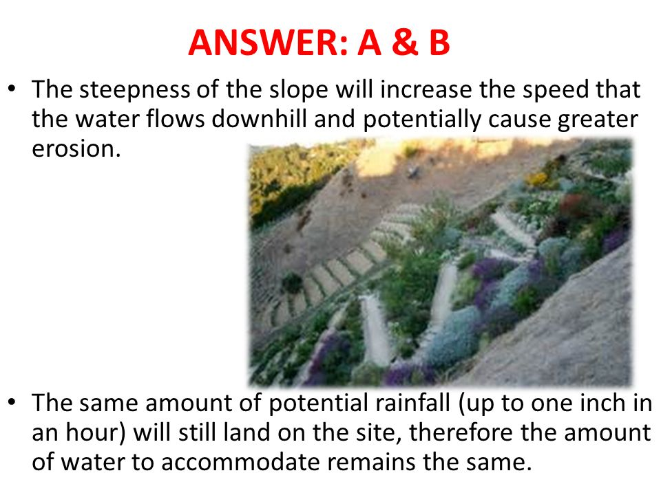ANSWER: A & B The steepness of the slope will increase the speed that the water flows downhill and potentially cause greater erosion.