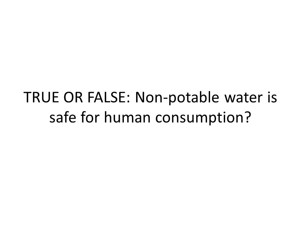 TRUE OR FALSE: Non-potable water is safe for human consumption