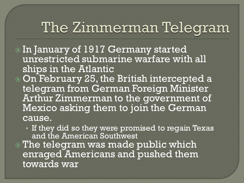  In January of 1917 Germany started unrestricted submarine warfare with all ships in the Atlantic  On February 25, the British intercepted a telegram from German Foreign Minister Arthur Zimmerman to the government of Mexico asking them to join the German cause.