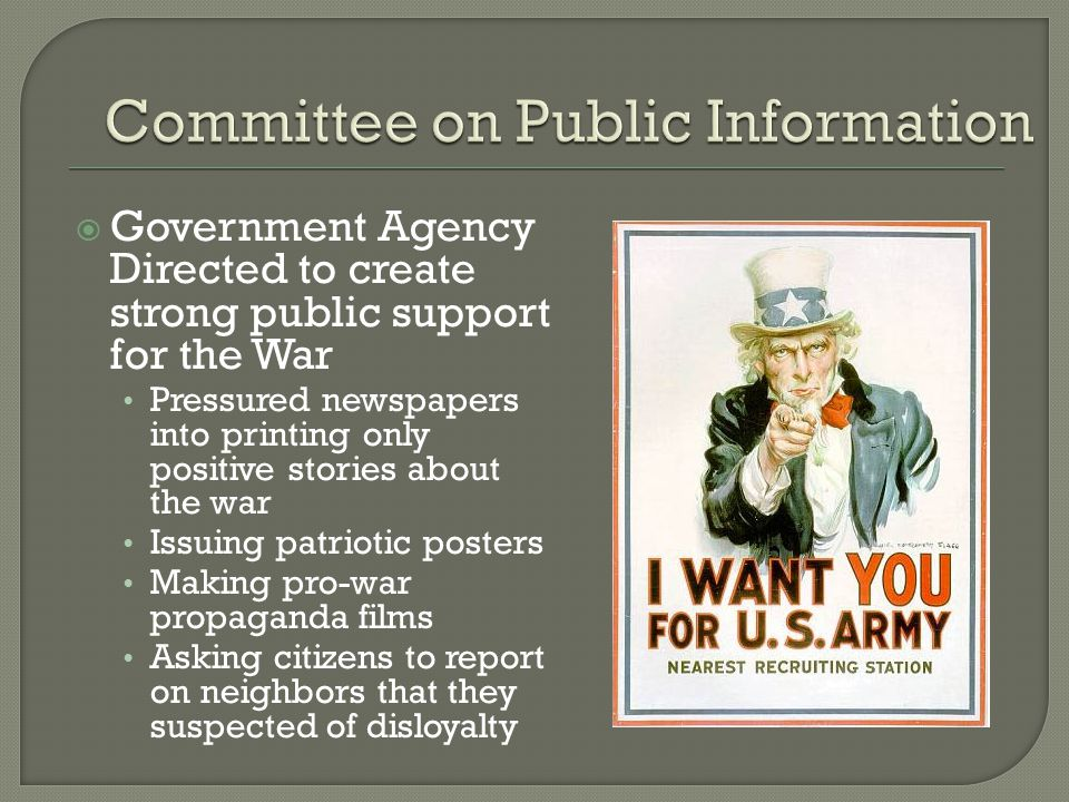  Government Agency Directed to create strong public support for the War Pressured newspapers into printing only positive stories about the war Issuing patriotic posters Making pro-war propaganda films Asking citizens to report on neighbors that they suspected of disloyalty