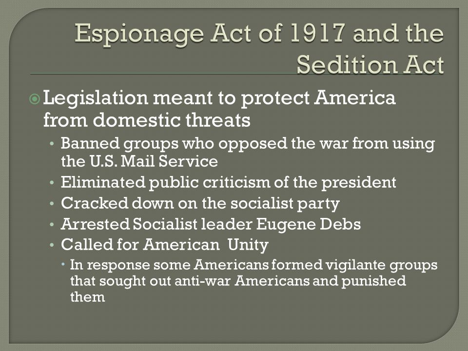 Legislation meant to protect America from domestic threats Banned groups who opposed the war from using the U.S.