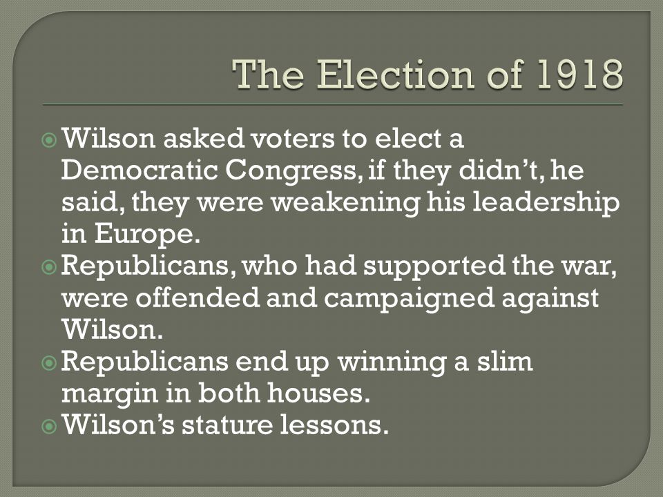  Wilson asked voters to elect a Democratic Congress, if they didn't, he said, they were weakening his leadership in Europe.