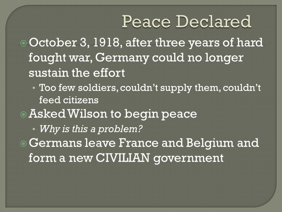  October 3, 1918, after three years of hard fought war, Germany could no longer sustain the effort Too few soldiers, couldn't supply them, couldn't feed citizens  Asked Wilson to begin peace Why is this a problem.