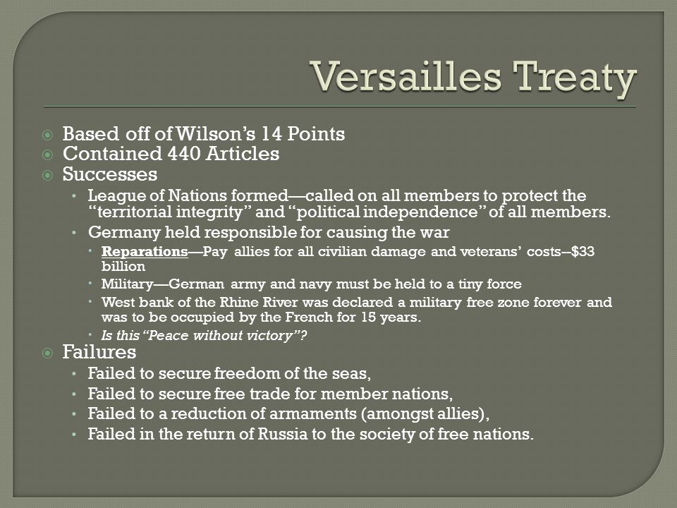  Based off of Wilson's 14 Points  Contained 440 Articles  Successes League of Nations formed—called on all members to protect the territorial integrity and political independence of all members.