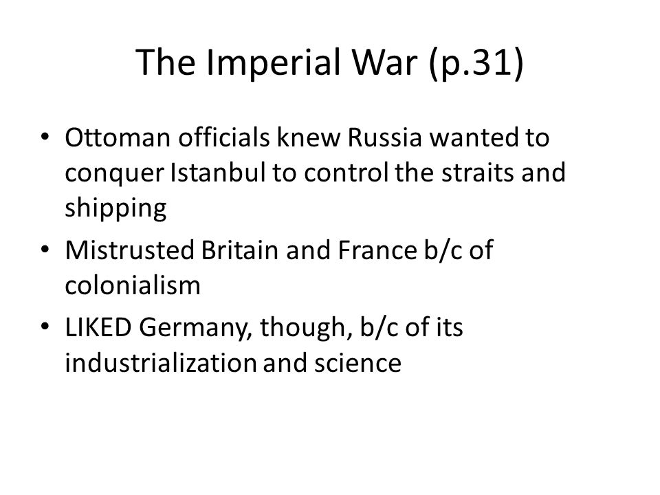 The Imperial War (p.31) Ottoman officials knew Russia wanted to conquer Istanbul to control the straits and shipping Mistrusted Britain and France b/c of colonialism LIKED Germany, though, b/c of its industrialization and science