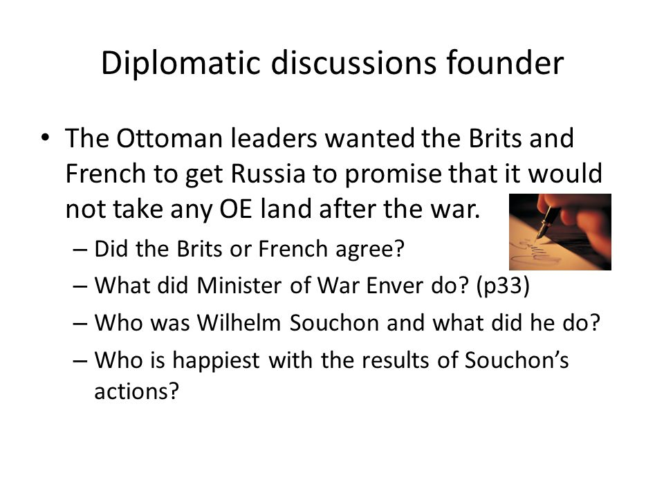 Diplomatic discussions founder The Ottoman leaders wanted the Brits and French to get Russia to promise that it would not take any OE land after the war.