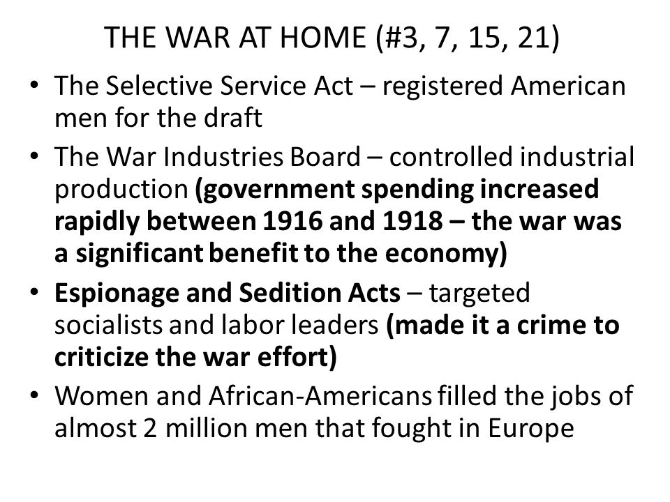 THE WAR AT HOME (#3, 7, 15, 21) The Selective Service Act – registered American men for the draft The War Industries Board – controlled industrial pro