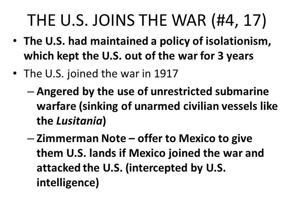 THE U.S. JOINS THE WAR (#4, 17) The U.S. had maintained a policy of isolationism, which kept the U.S. out of the war for 3 years The U.S. joined the w