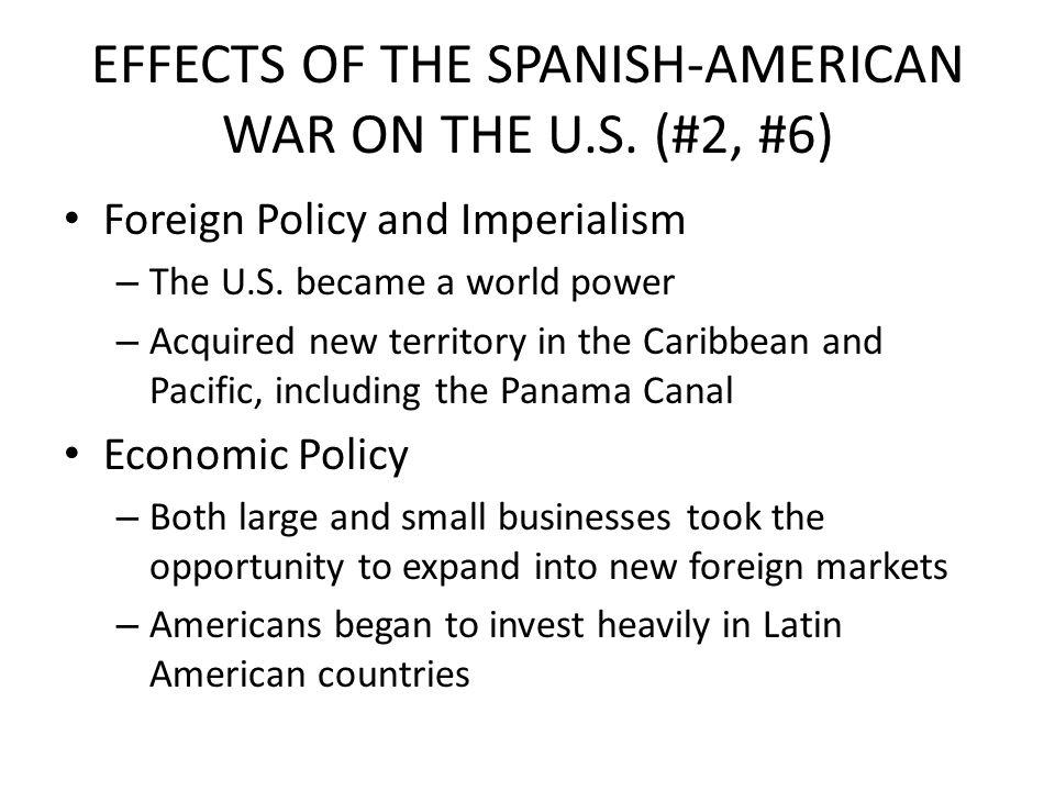 EFFECTS OF THE SPANISH-AMERICAN WAR ON THE U.S. (#2, #6) Foreign Policy and Imperialism – The U.S. became a world power – Acquired new territory in th
