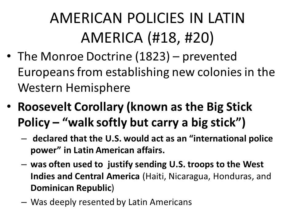 AMERICAN POLICIES IN LATIN AMERICA (#18, #20) The Monroe Doctrine (1823) – prevented Europeans from establishing new colonies in the Western Hemispher