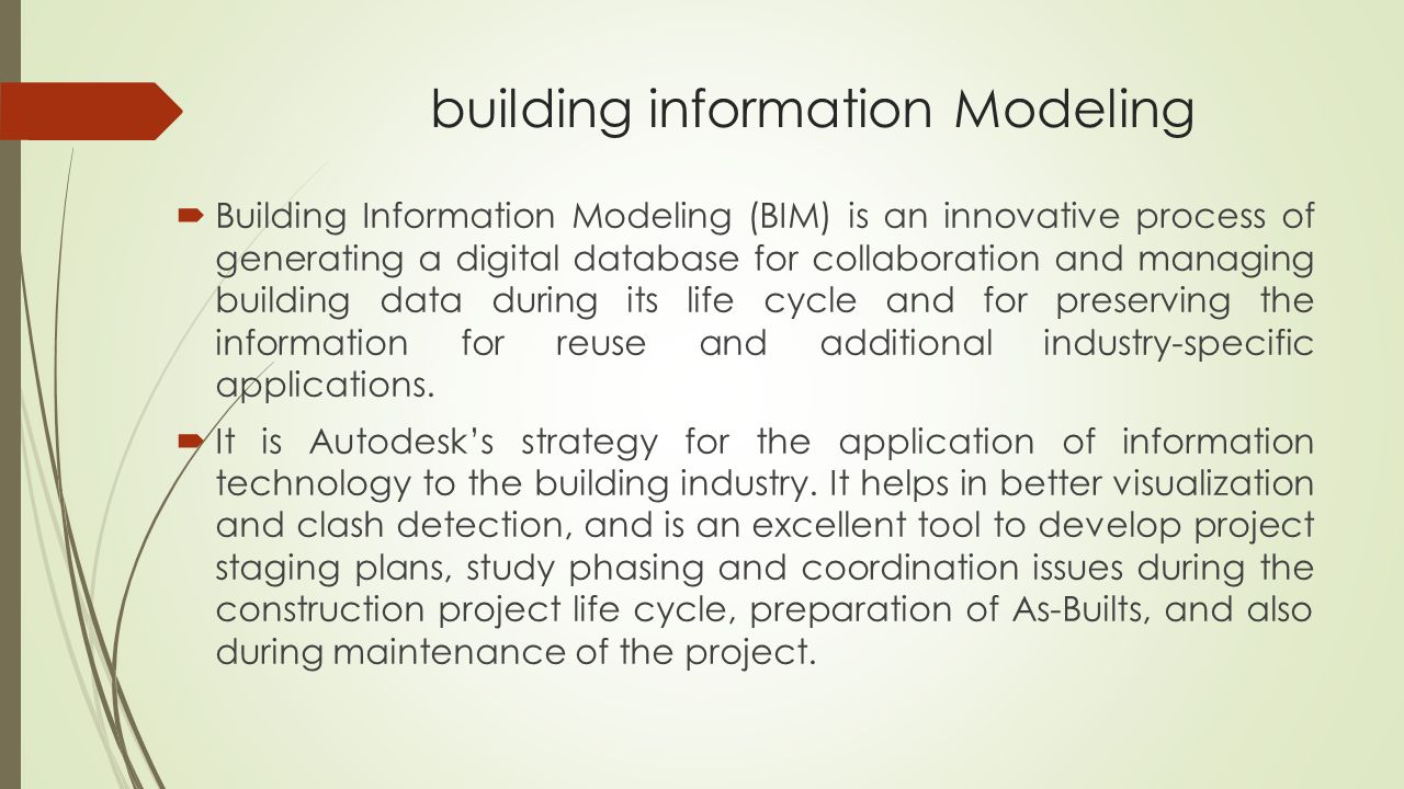 building information Modeling  Building Information Modeling (BIM) is an innovative process of generating a digital database for collaboration and managing building data during its life cycle and for preserving the information for reuse and additional industry-specific applications.