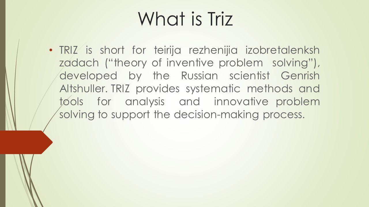 What is Triz TRIZ is short for teirija rezhenijia izobretalenksh zadach ( theory of inventive problem solving ), developed by the Russian scientist Genrish Altshuller.