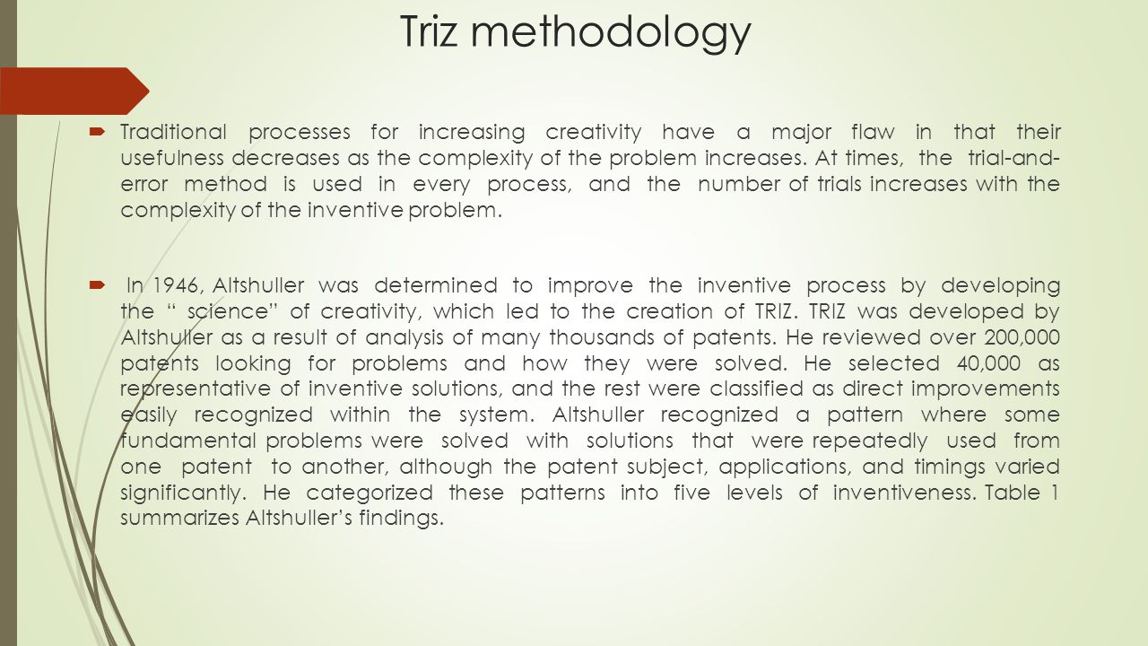 Triz methodology  Traditional processes for increasing creativity have a major flaw in that their usefulness decreases as the complexity of the problem increases.