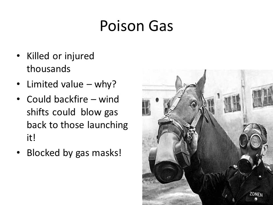 Poison Gas Killed or injured thousands Limited value – why? Could backfire – wind shifts could blow gas back to those launching it! Blocked by gas mas