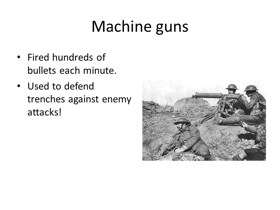 Machine guns Fired hundreds of bullets each minute. Used to defend trenches against enemy attacks!