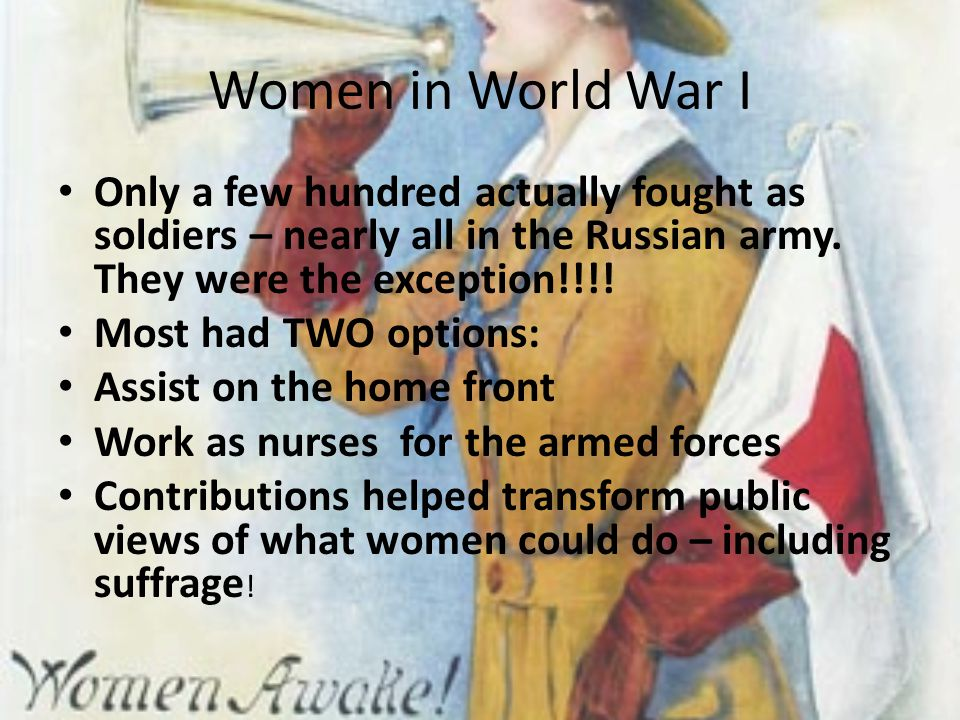 Women in World War I Only a few hundred actually fought as soldiers – nearly all in the Russian army. They were the exception!!!! Most had TWO options