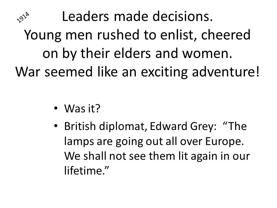 Leaders made decisions. Young men rushed to enlist, cheered on by their elders and women. War seemed like an exciting adventure! Was it? British diplo