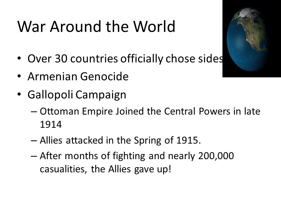 War Around the World Over 30 countries officially chose sides. Armenian Genocide Gallopoli Campaign – Ottoman Empire Joined the Central Powers in late