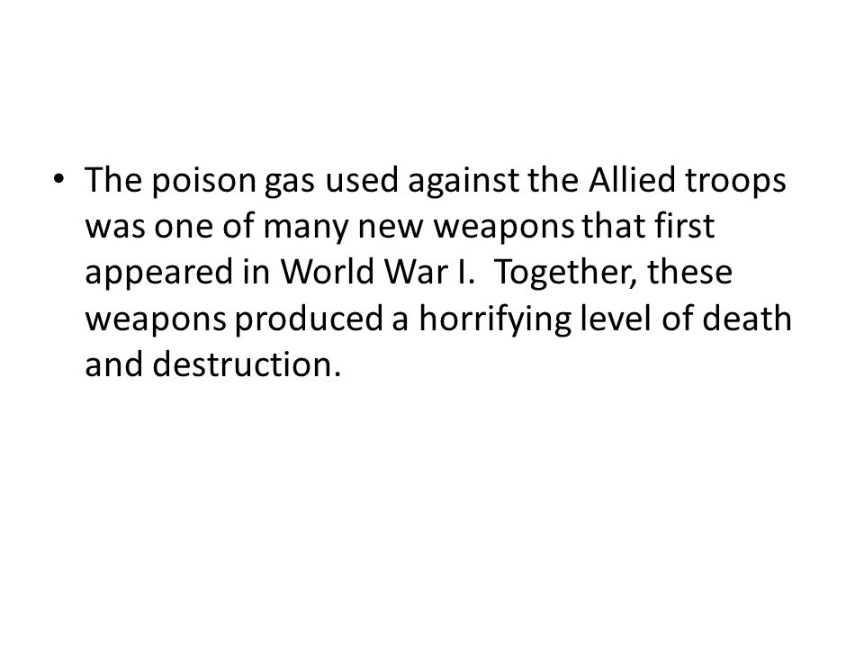 The poison gas used against the Allied troops was one of many new weapons that first appeared in World War I. Together, these weapons produced a horri