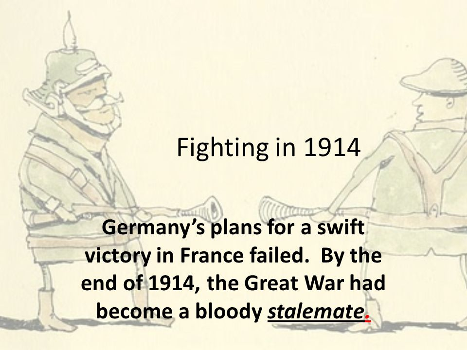 Fighting in 1914 Germany's plans for a swift victory in France failed. By the end of 1914, the Great War had become a bloody stalemate.