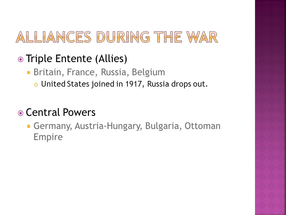  Triple Entente (Allies)  Britain, France, Russia, Belgium United States joined in 1917, Russia drops out.  Central Powers  Germany, Austria-Hunga