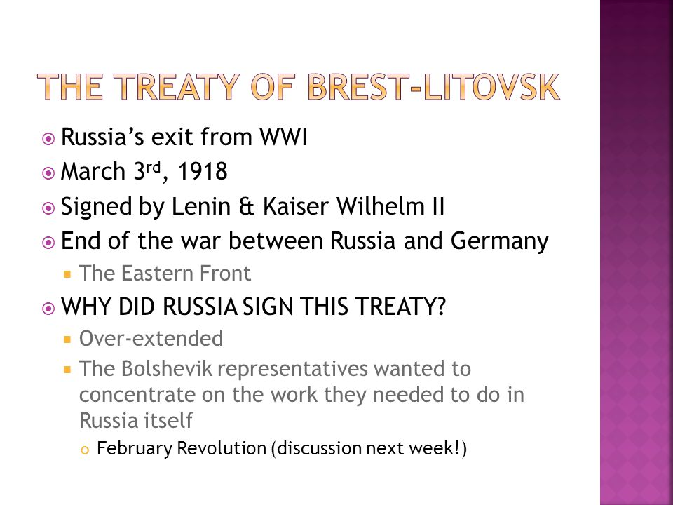  Russia's exit from WWI  March 3 rd, 1918  Signed by Lenin & Kaiser Wilhelm II  End of the war between Russia and Germany  The Eastern Front  WH
