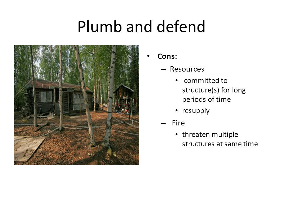 Plumb and defend Cons: – Resources committed to structure(s) for long periods of time resupply – Fire threaten multiple structures at same time