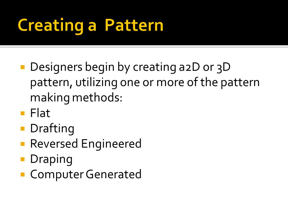  Designers begin by creating a2D or 3D pattern, utilizing one or more of the pattern making methods:  Flat  Drafting  Reversed Engineered  Draping  Computer Generated