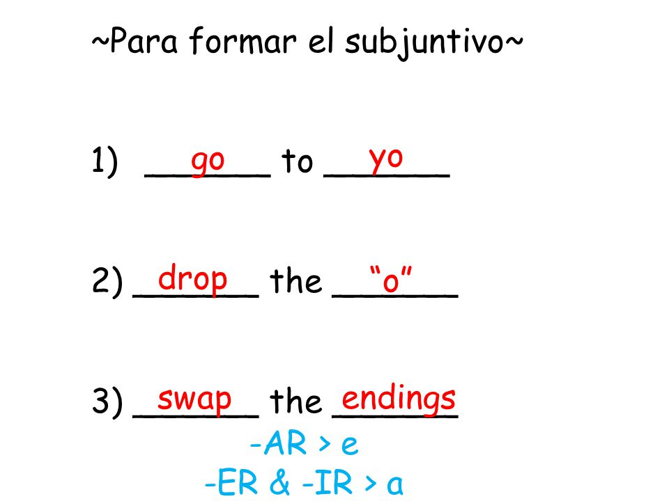 ~Para formar el subjuntivo~ 1)______ to ______ 2) ______ the ______ 3) ______ the ______ yo go drop o swapendings -AR > e -ER & -IR > a