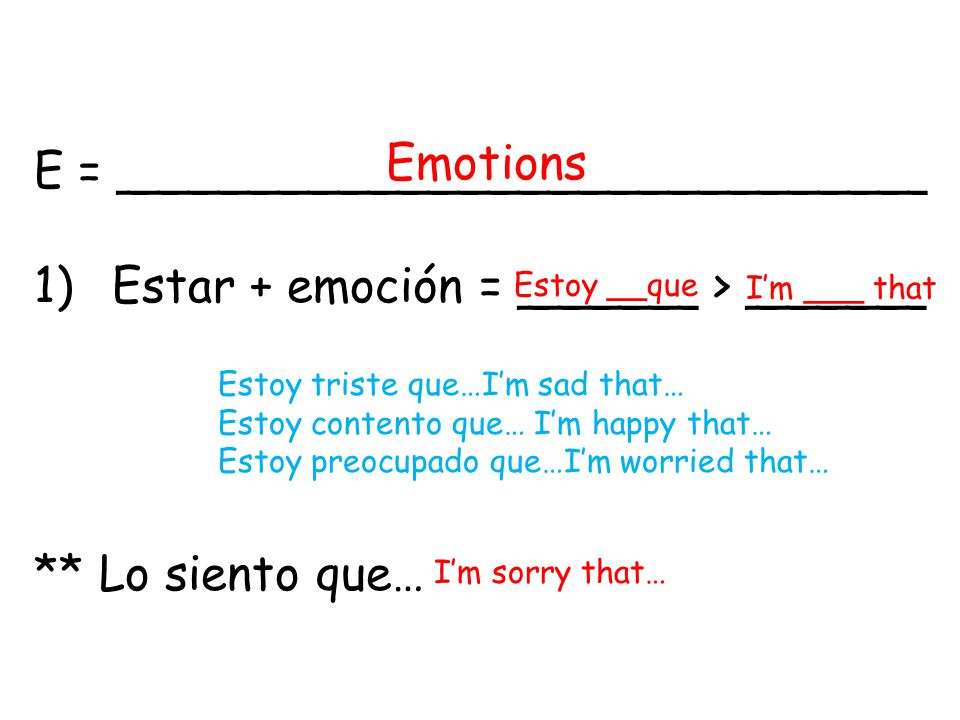 E = ___________________________ 1)Estar + emoción = ______ > ______ ** Lo siento que… Emotions Estoy __que I'm ___ that I'm sorry that… Estoy triste que…I'm sad that… Estoy contento que… I'm happy that… Estoy preocupado que…I'm worried that…