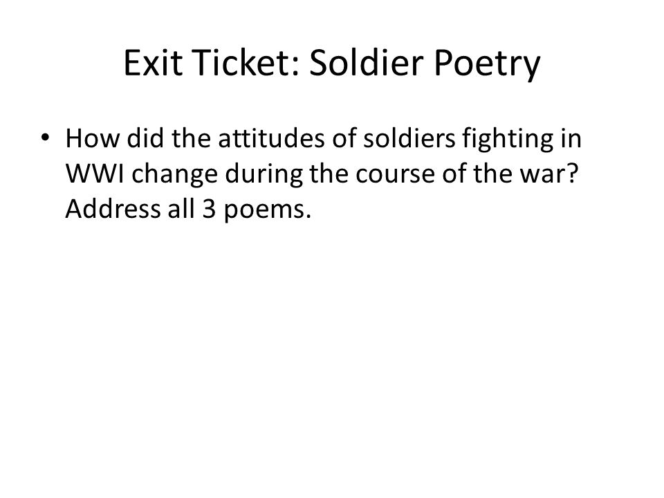Exit Ticket: Soldier Poetry How did the attitudes of soldiers fighting in WWI change during the course of the war.
