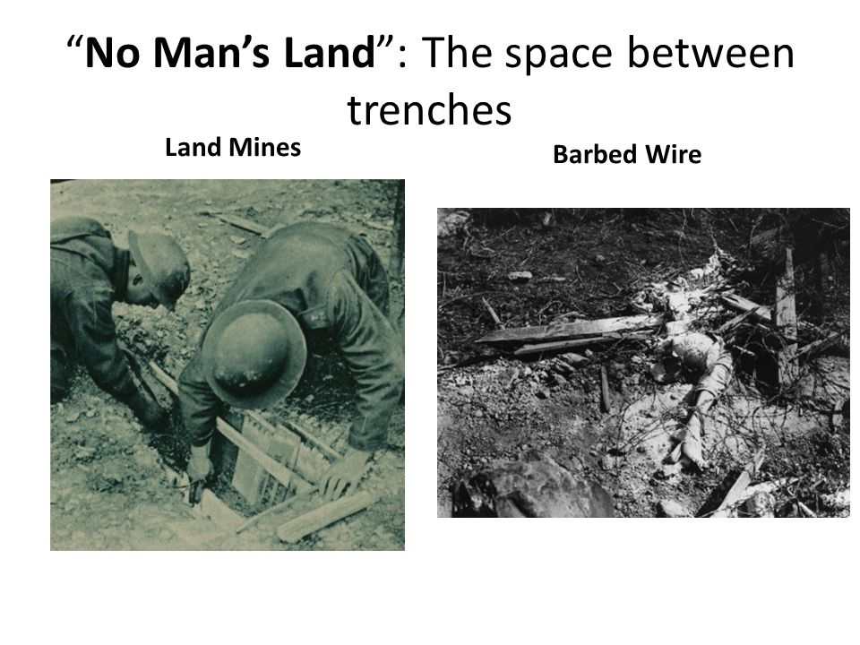 No Man's Land : The space between trenches Land Mines Barbed Wire