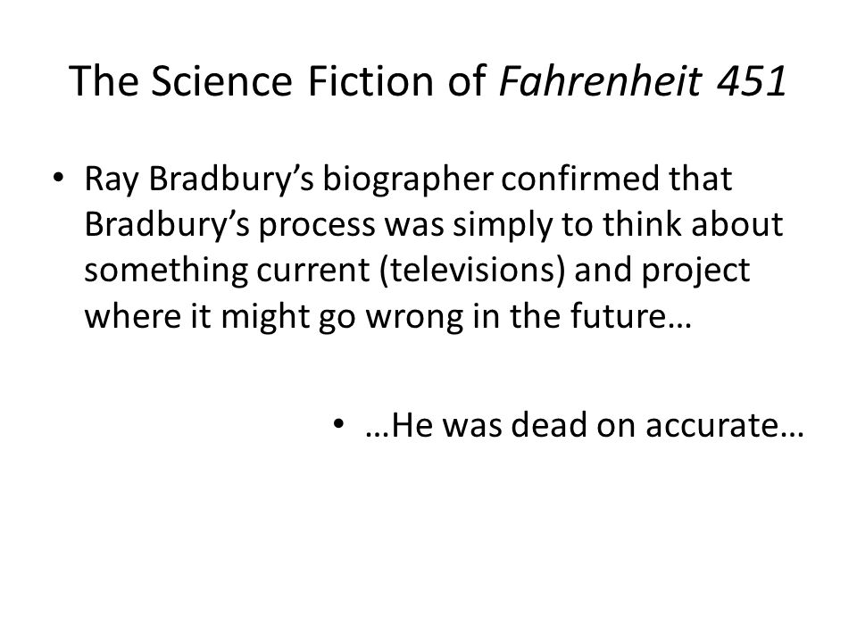 The Science Fiction of Fahrenheit 451 Ray Bradbury's biographer confirmed that Bradbury's process was simply to think about something current (televisions) and project where it might go wrong in the future… …He was dead on accurate…