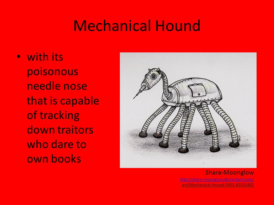 Mechanical Hound with its poisonous needle nose that is capable of tracking down traitors who dare to own books Shara-Moonglow http://shara-moonglow.deviantart.com/ art/Mechanical-Hound-F451-65555401