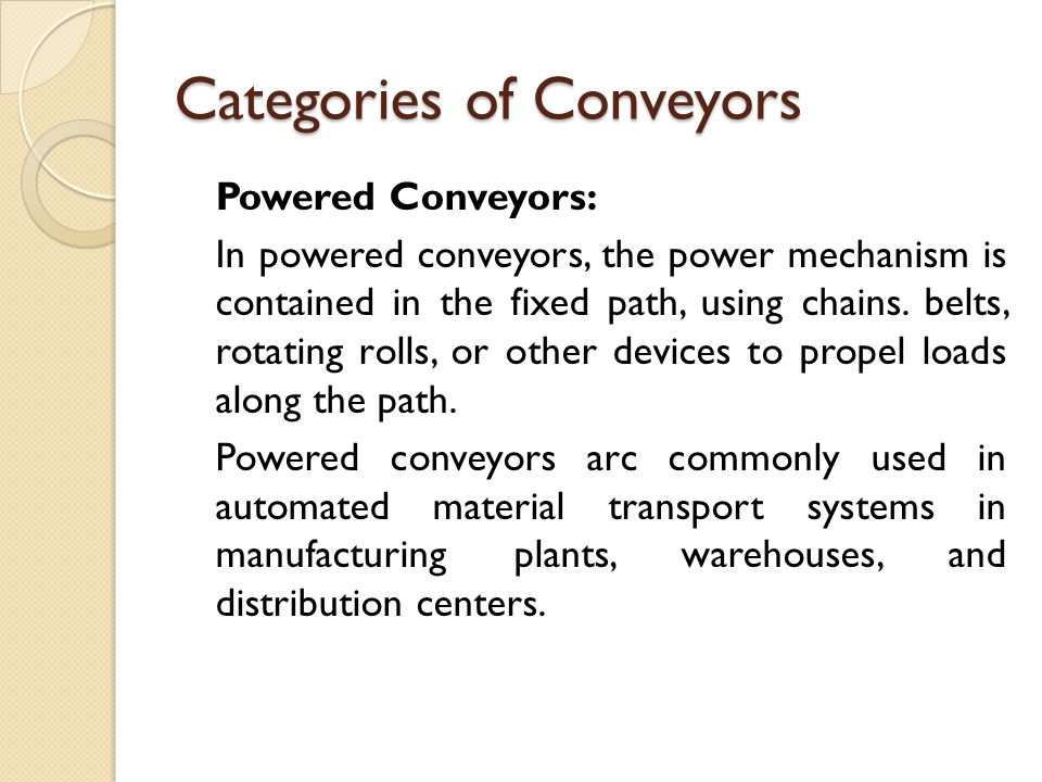 Categories of Conveyors Non-Powered Conveyers: In non-powered conveyors, materials are moved either manually by human workers who push the loads along the fixed path or by gravity from one elevation to a lower elevation.
