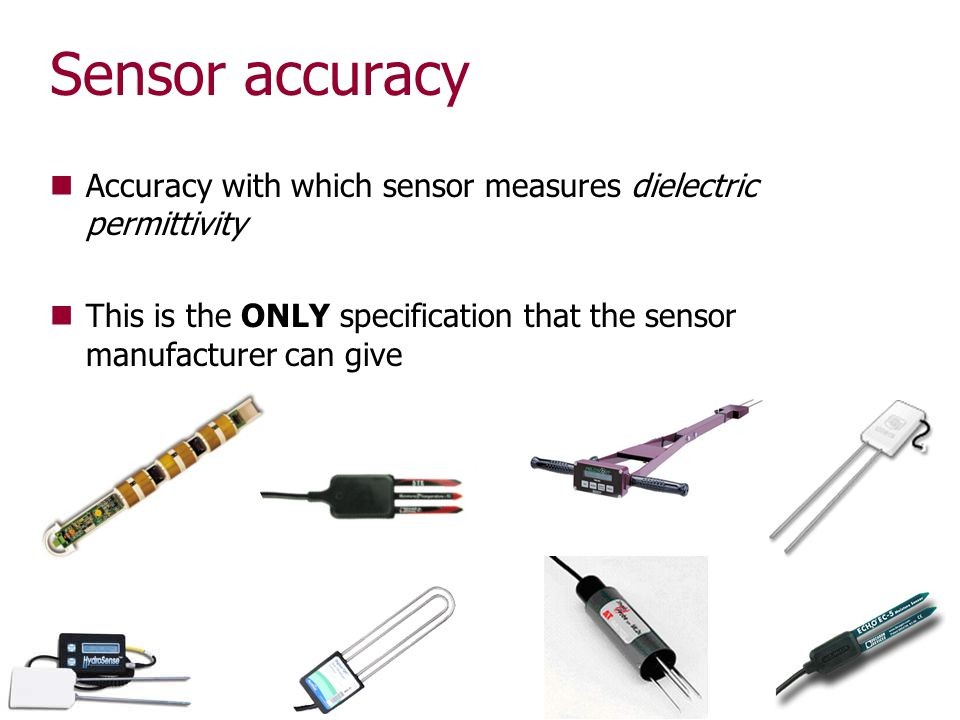 Sensor accuracy Accuracy with which sensor measures dielectric permittivity This is the ONLY specification that the sensor manufacturer can give 17