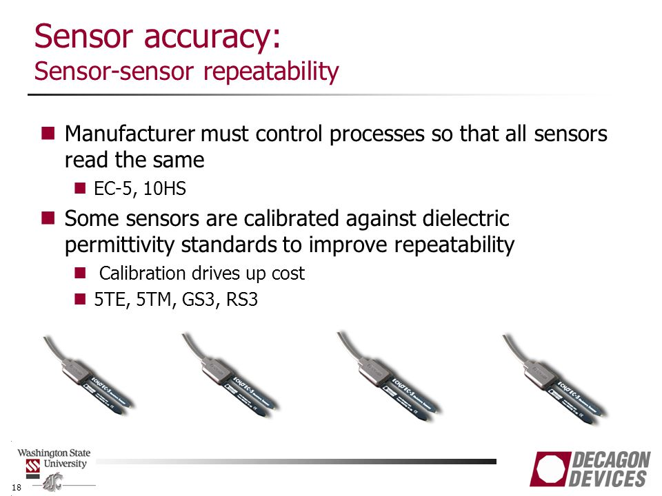 Sensor accuracy: Sensor-sensor repeatability Manufacturer must control processes so that all sensors read the same EC-5, 10HS Some sensors are calibrated against dielectric permittivity standards to improve repeatability Calibration drives up cost 5TE, 5TM, GS3, RS3 18