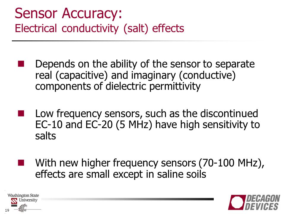 Sensor Accuracy: Electrical conductivity (salt) effects Depends on the ability of the sensor to separate real (capacitive) and imaginary (conductive) components of dielectric permittivity Low frequency sensors, such as the discontinued EC-10 and EC-20 (5 MHz) have high sensitivity to salts With new higher frequency sensors (70-100 MHz), effects are small except in saline soils 19