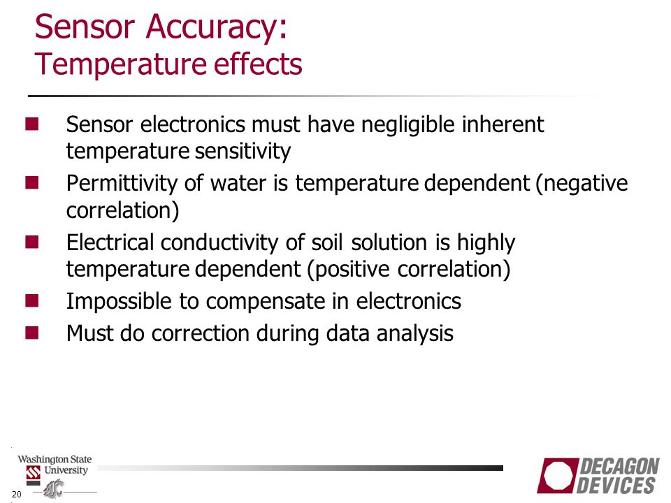 Sensor Accuracy: Temperature effects Sensor electronics must have negligible inherent temperature sensitivity Permittivity of water is temperature dependent (negative correlation) Electrical conductivity of soil solution is highly temperature dependent (positive correlation) Impossible to compensate in electronics Must do correction during data analysis 20