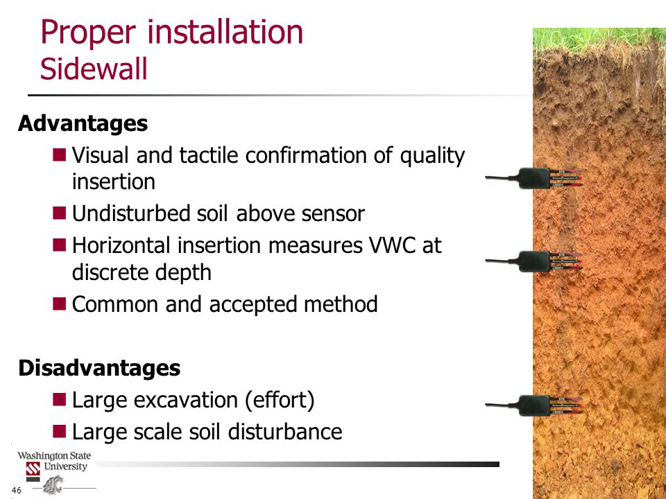 Proper installation Sidewall Advantages Visual and tactile confirmation of quality insertion Undisturbed soil above sensor Horizontal insertion measures VWC at discrete depth Common and accepted method Disadvantages Large excavation (effort) Large scale soil disturbance 46