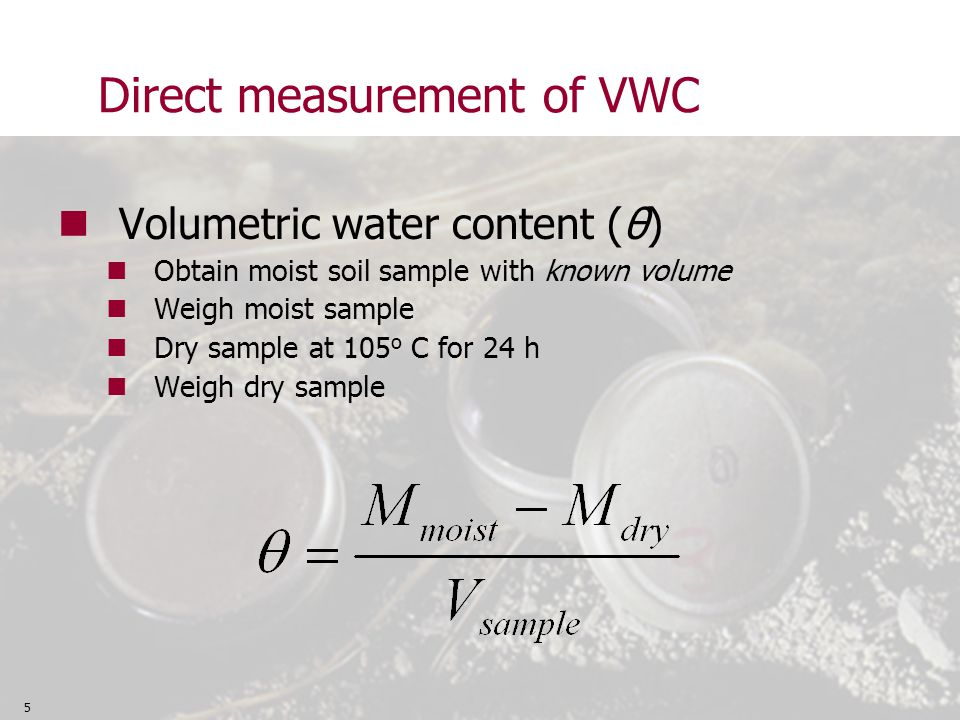 Direct measurement of VWC Volumetric water content (θ) Obtain moist soil sample with known volume Weigh moist sample Dry sample at 105 o C for 24 h Weigh dry sample 5