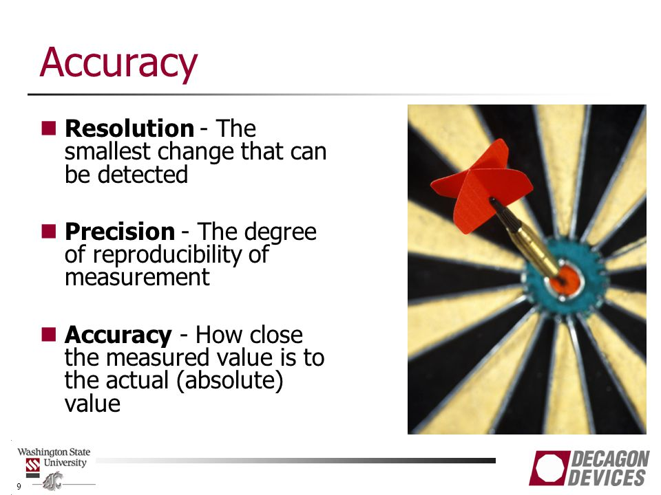 Accuracy Resolution - The smallest change that can be detected Precision - The degree of reproducibility of measurement Accuracy - How close the measured value is to the actual (absolute) value 9