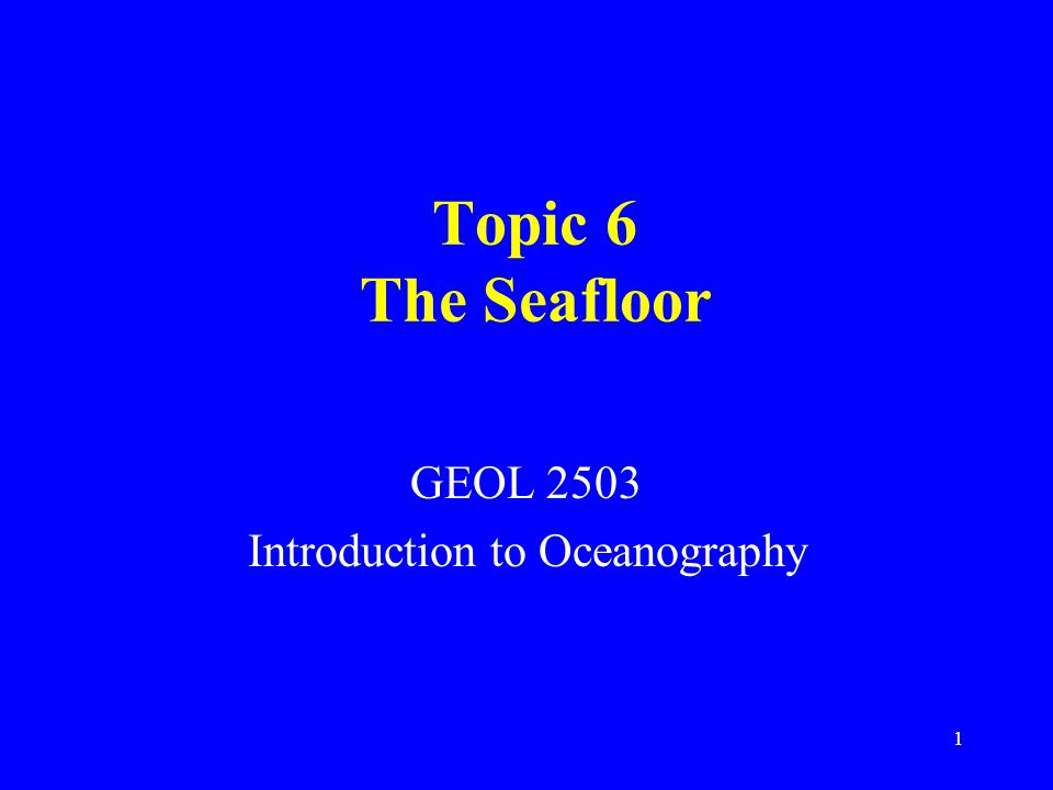 Topic 6 The Seafloor GEOL 2503 Introduction to Oceanography 1