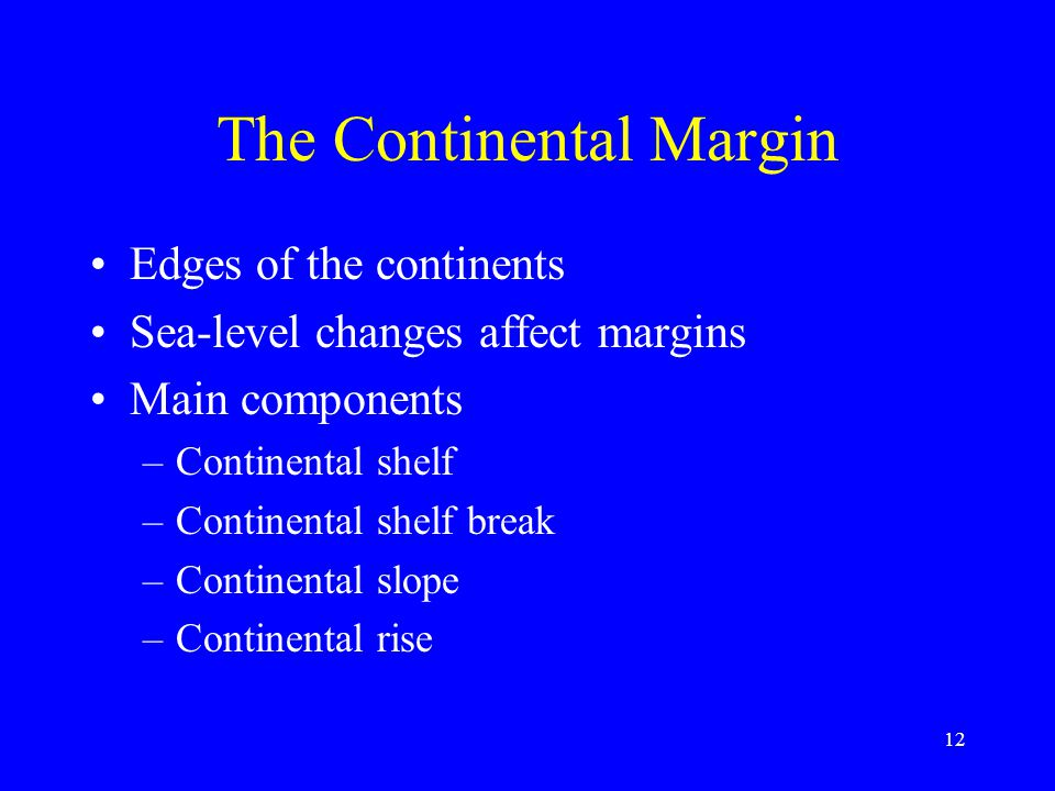 The Continental Margin Edges of the continents Sea-level changes affect margins Main components –Continental shelf –Continental shelf break –Continental slope –Continental rise 12