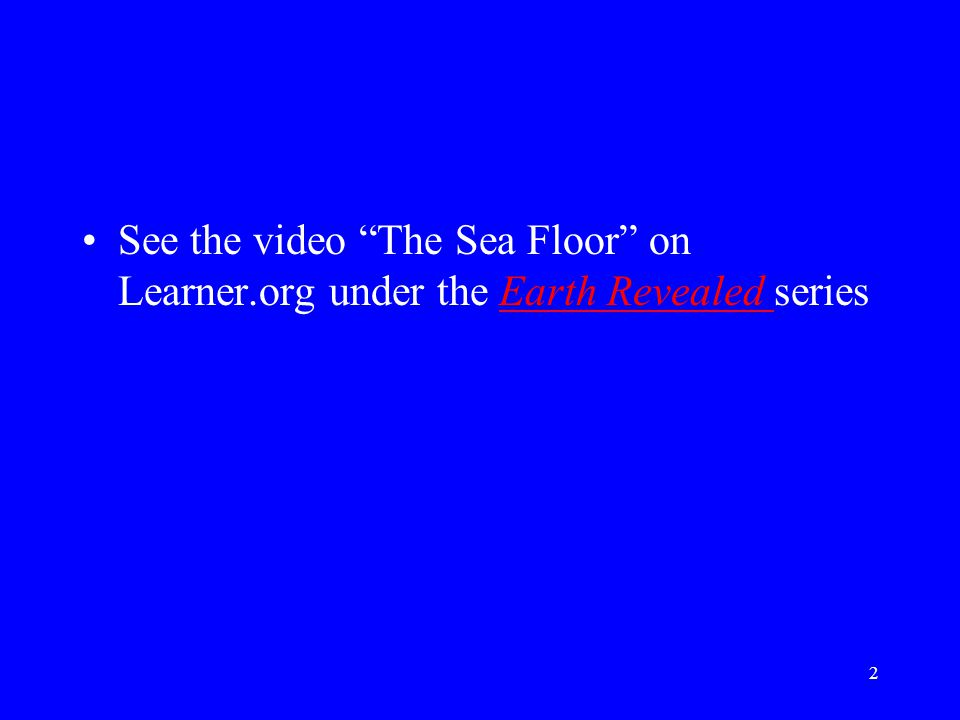 See the video The Sea Floor on Learner.org under the Earth Revealed seriesEarth Revealed 2