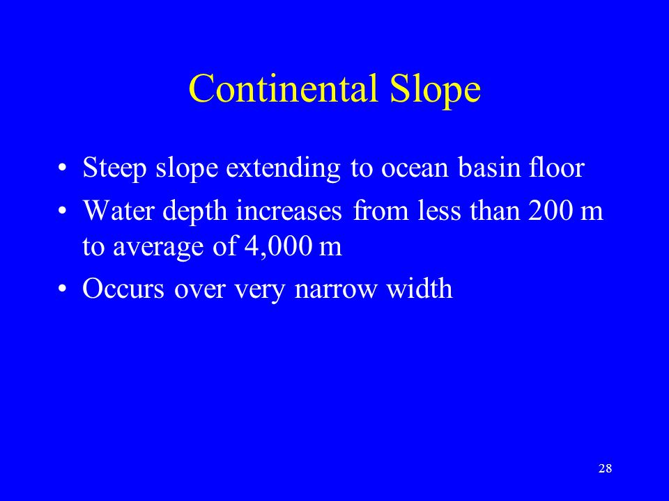 Continental Slope Steep slope extending to ocean basin floor Water depth increases from less than 200 m to average of 4,000 m Occurs over very narrow width 28